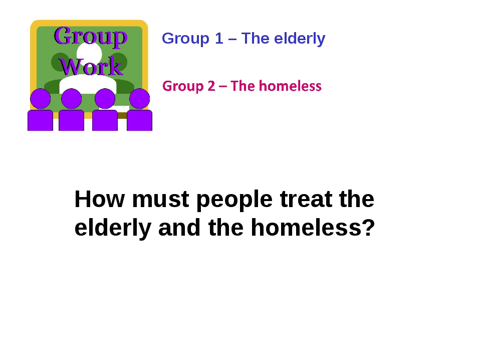 Group 1 – The elderly How must people treat the elderly and the homeless?