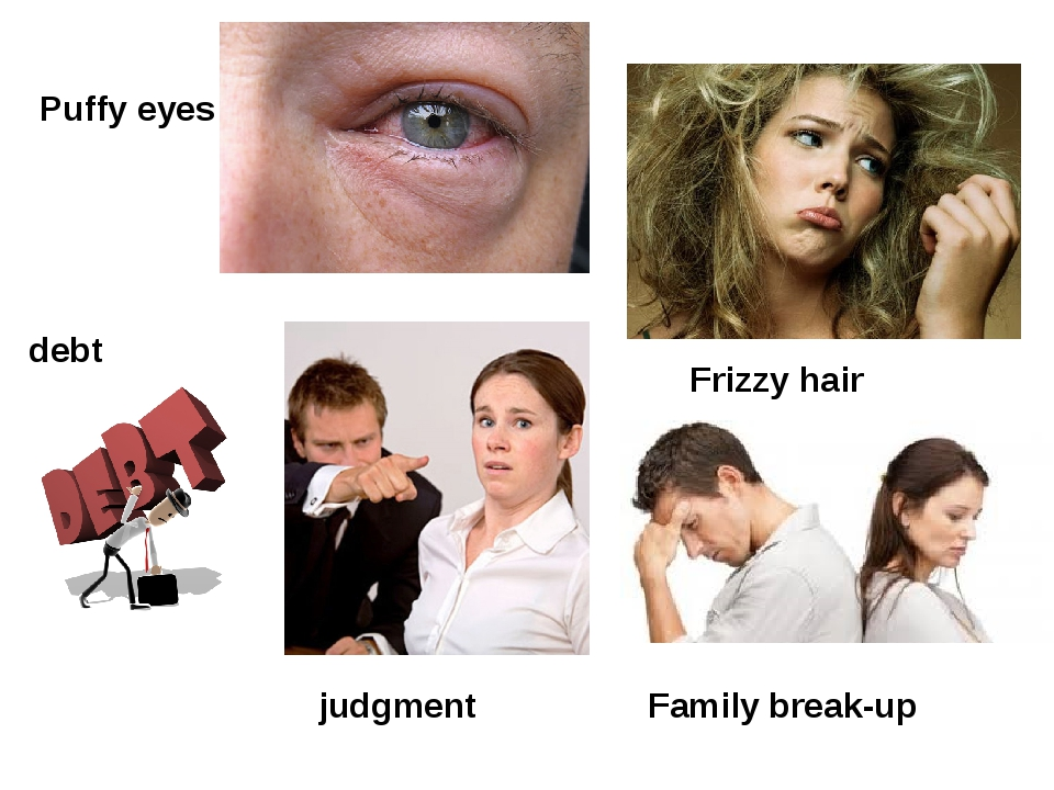 Puffy eyes Frizzy hair debt judgment Family break-up