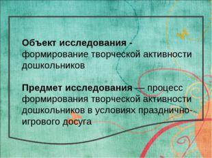 * Объект исследования - формирование творческой активности дошкольников Предм