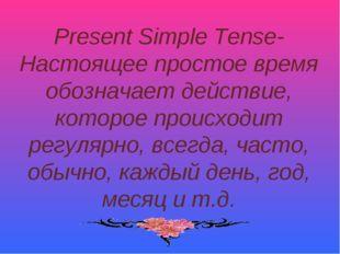 Present Simple Tense- Настоящее простое время обозначает действие, которое пр
