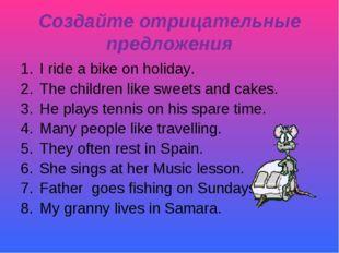 Создайте отрицательные предложения I ride a bike on holiday. The children lik