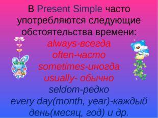 В Present Simple часто употребляются следующие обстоятельства времени: always