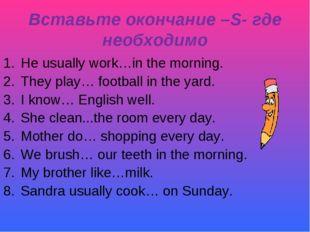 Вставьте окончание –S- где необходимо He usually work…in the morning. They pl