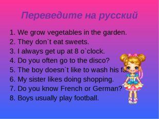 Переведите на русский 1. We grow vegetables in the garden. 2. They don`t eat