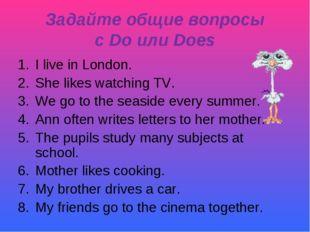 Задайте общие вопросы с Do или Does I live in London. She likes watching TV.