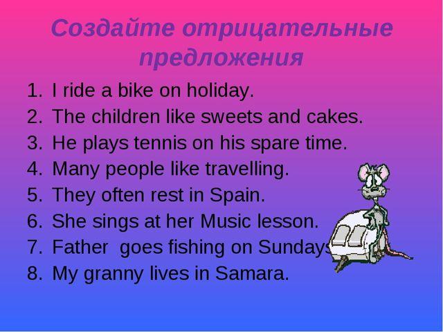 Создайте отрицательные предложения I ride a bike on holiday. The children lik...