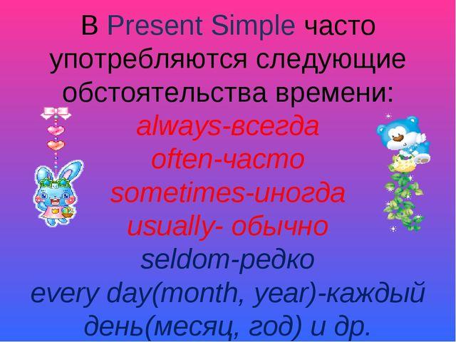 В Present Simple часто употребляются следующие обстоятельства времени: always...