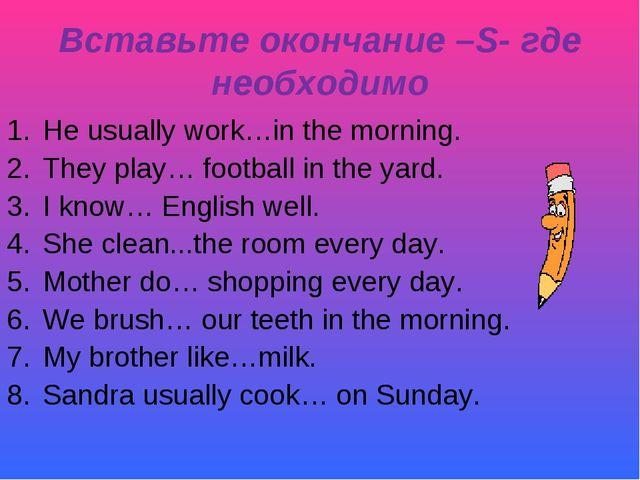 Вставьте окончание –S- где необходимо He usually work…in the morning. They pl...