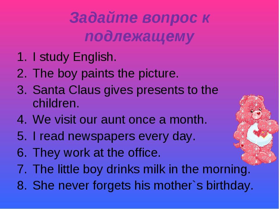 Задайте вопрос к подлежащему I study English. The boy paints the picture. San...