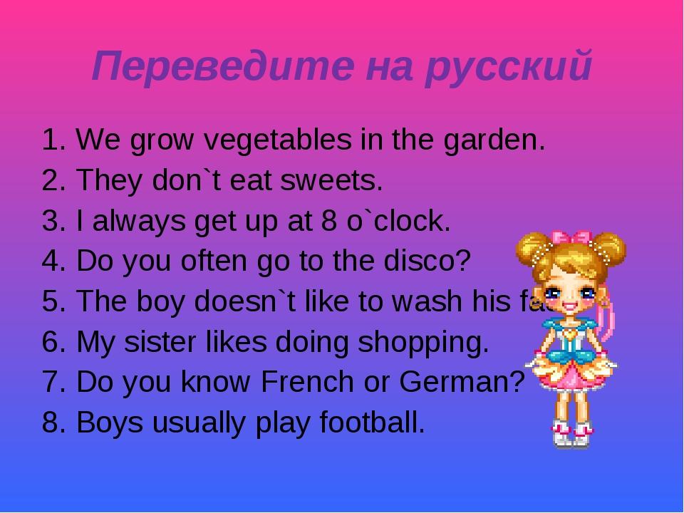 Переведите на русский 1. We grow vegetables in the garden. 2. They don`t eat...