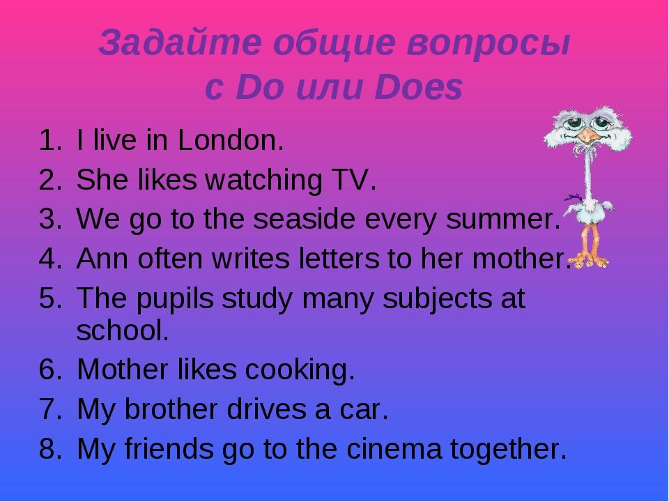 Задайте общие вопросы с Do или Does I live in London. She likes watching TV....