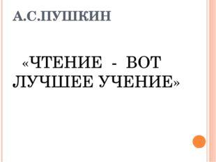 А.С.ПУШКИН «ЧТЕНИЕ - ВОТ ЛУЧШЕЕ УЧЕНИЕ»