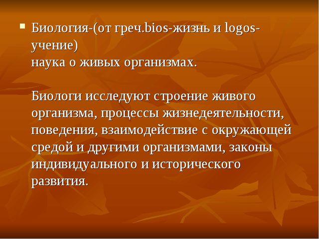 Биология-(от греч.bios-жизнь и logos- учение) наука о живых организмах. Биоло...