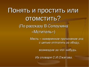 Понять и простить или отомстить? (По рассказу В.Солоухина «Мститель») Месть –