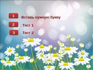 1 - Вставь нужную букву 2 - Тест 1 3 - Тест 2
