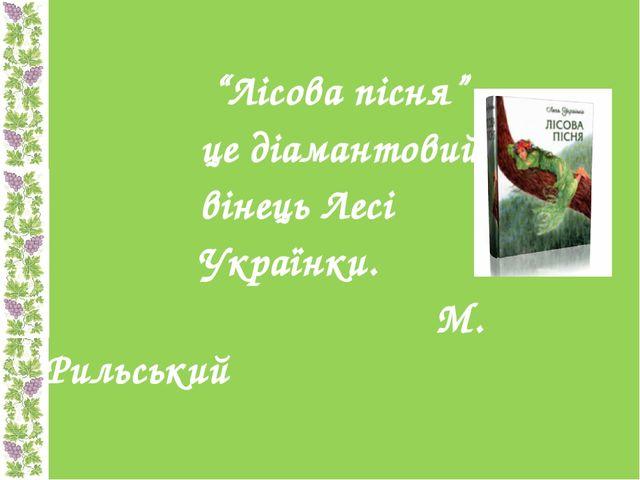 """""""Лісова пісня"""" - це діамантовий вінець Лесі Українки. М. Рильський"""