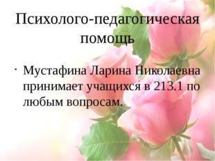 Психолого-педагогическая помощь Мустафина Ларина Николаевна принимает учащихс