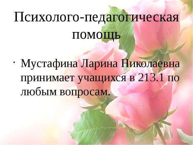 Психолого-педагогическая помощь Мустафина Ларина Николаевна принимает учащихс...