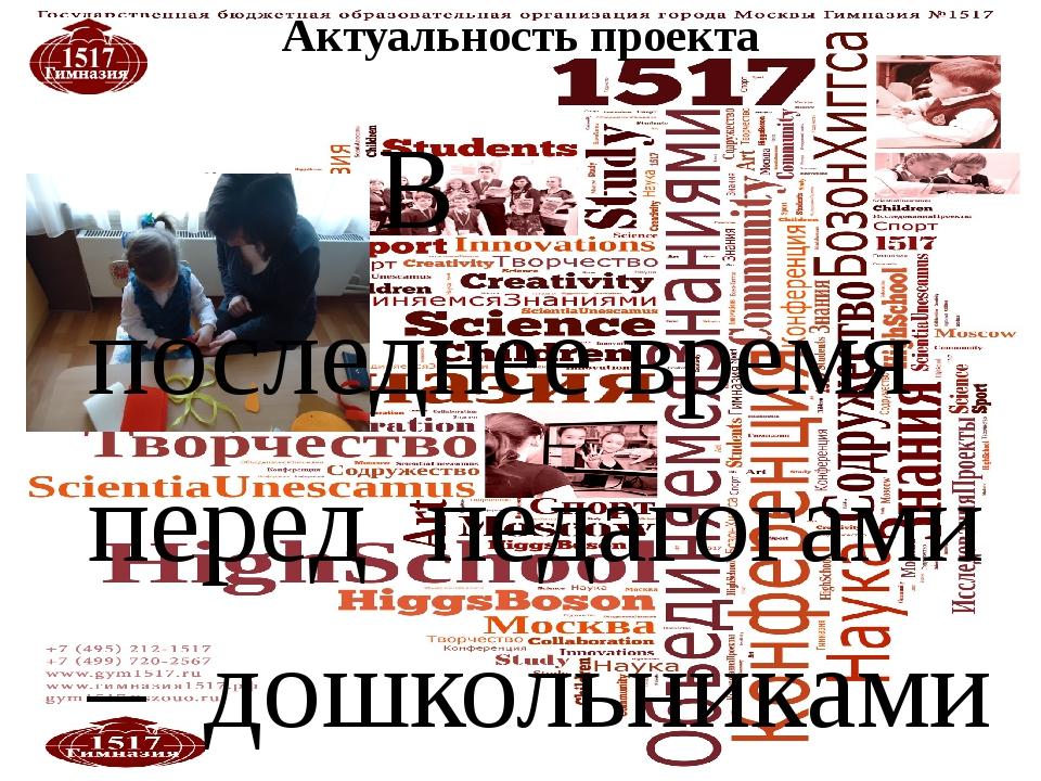 Актуальность проекта В последнее время перед педагогами – дошкольниками встал...