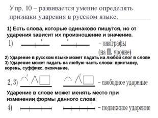 Упр. 10 – развивается умение определять признаки ударения в русском языке. 1)