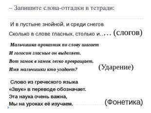 – Запишите слова-отгадки в тетради: И в пустыне знойной, и среди снегов Сколь