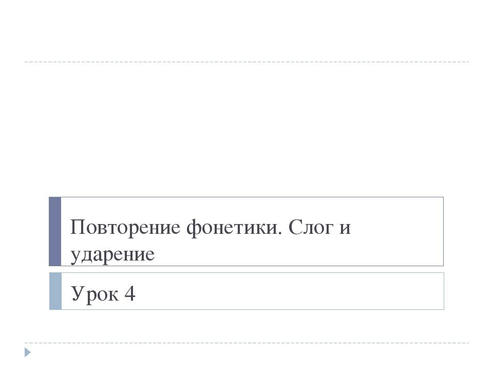 Повторение фонетики. Слог и ударение Урок 4