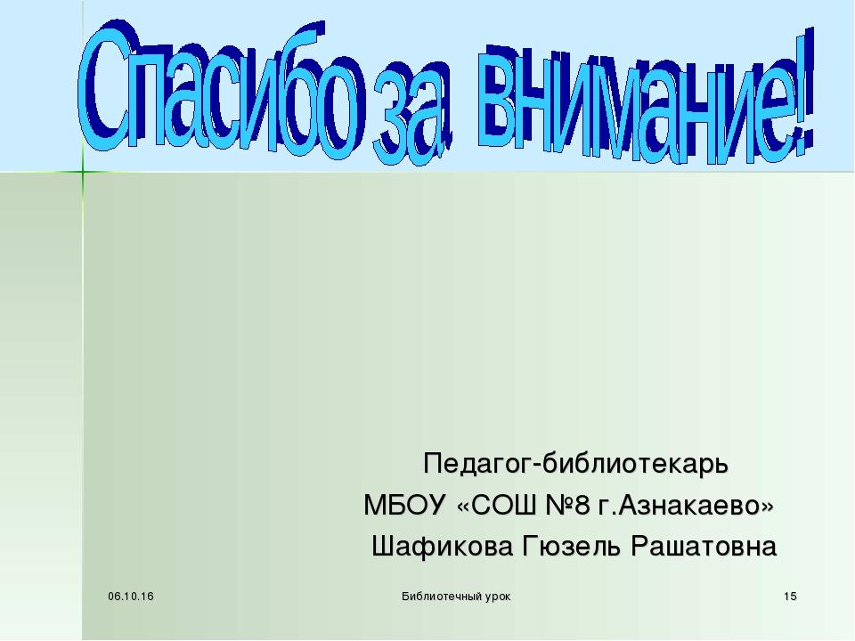 * Библиотечный урок * Педагог-библиотекарь МБОУ «СОШ №8 г.Азнакаево» Шафикова...
