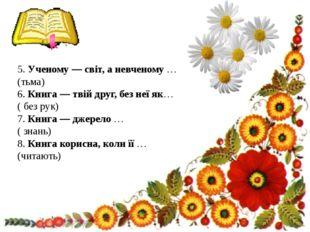 5. Ученому — світ, а невченому … (тьма) 6. Книга — твій друг, без неї як… (