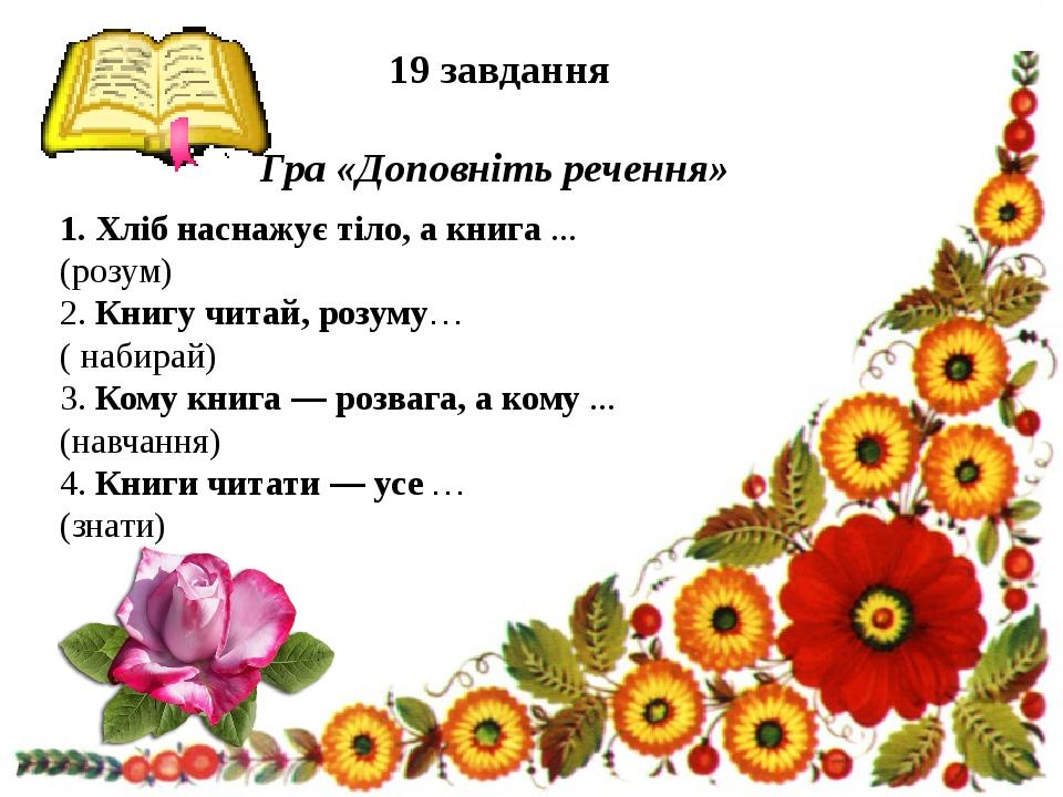 19 завдання Гра «Доповніть речення» 1. Хліб наснажує тіло, а книга ... (розу...