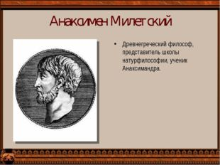 Анаксимен Милетский Древнегреческий философ, представитель школы натурфилософ