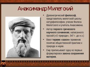 Анаксимандр Милетский Древнегреческий философ, представитель милетской школы