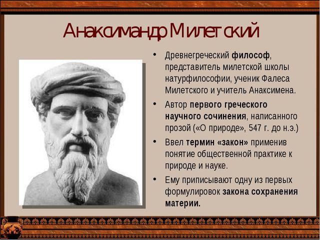 Анаксимандр Милетский Древнегреческий философ, представитель милетской школы...