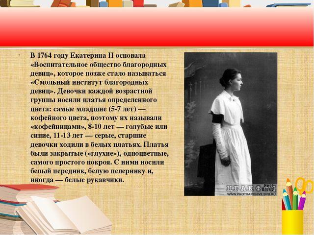 В 1764 году Екатерина II основала «Воспитательное общество благородных девиц...