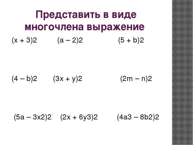 Представить в виде многочлена выражение (х + 3)2 (а – 2)2 (5 + b)2 (4 – b)2...