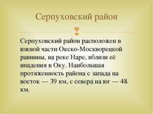 Серпуховский район Серпуховский район расположен в южной части Окско-Москвор