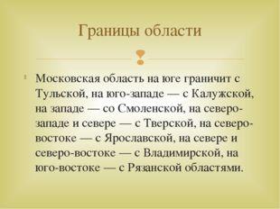 Московская область на юге граничит с Тульской, на юго-западе — с Калужской, н