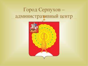 Город Серпухов – административный центр района 