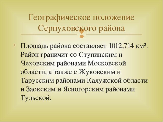 Площадь района составляет 1012,714 км². Район граничит со Ступинским и Чеховс...