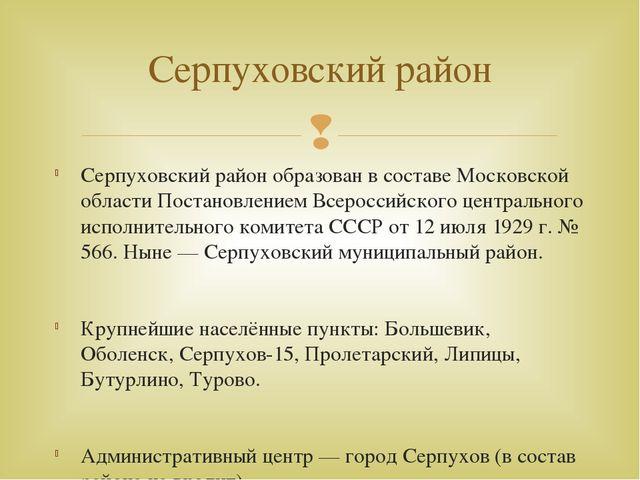 Серпуховский район образован в составе Московской области Постановлением Всер...