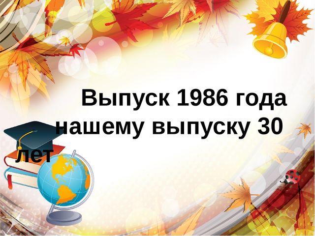 Выпуск 1986 года нашему выпуску 30 лет