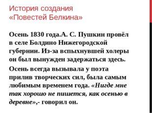 История создания «Повестей Белкина» Осень 1830 года.А. С. Пушкин провёл в сел