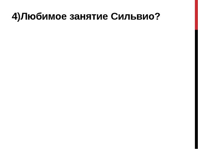 4)Любимое занятие Сильвио?