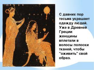 С давних пор тесьма украшает одежду людей. Уже в Древней Греции женщины вплет