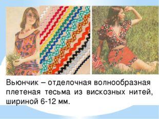 Вьюнчик – отделочная волнообразная плетеная тесьма из вискозных нитей, ширино