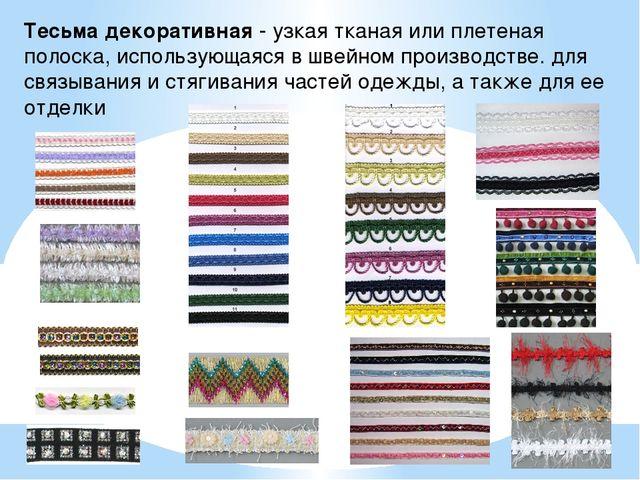 Тесьма декоративная- узкая тканая или плетеная полоска, использующаяся в шве...