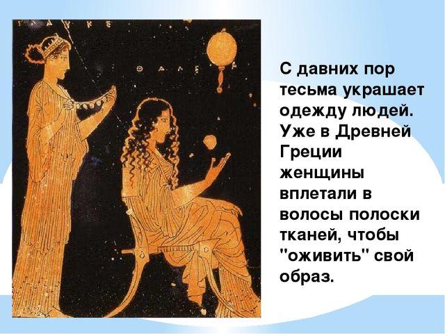 С давних пор тесьма украшает одежду людей. Уже в Древней Греции женщины вплет...