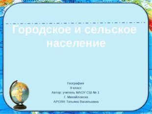 Городское и сельское население География 9 класс Автор: учитель МАОУ СШ № 1 Г