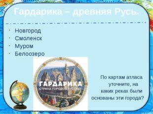 Гардарика – древняя Русь. Новгород Смоленск Муром Белоозеро По картам атласа