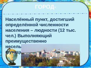 ГОРОД- Населённый пункт, достигший определённой численности населения – людно