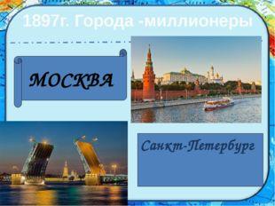 1897г. Города -миллионеры МОСКВА Санкт-Петербург